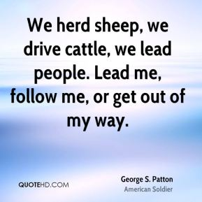 We herd sheep, we drive cattle, we lead people. Lead me, follow me, or get out of my way.