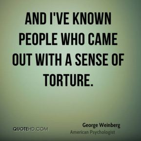 George Weinberg - And I've known people who came out with a sense of torture.