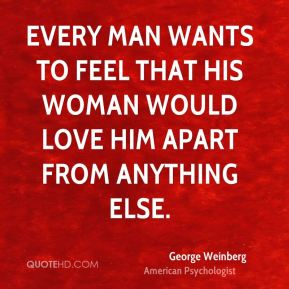 George Weinberg - Every man wants to feel that his woman would love him apart from anything else.
