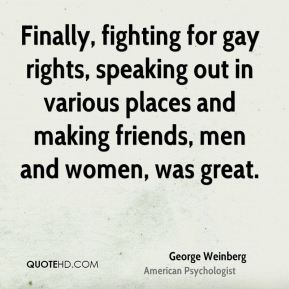 Finally, fighting for gay rights, speaking out in various places and making friends, men and women, was great.