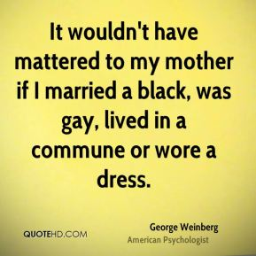 It wouldn't have mattered to my mother if I married a black, was gay, lived in a commune or wore a dress.
