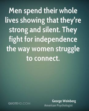 George Weinberg - Men spend their whole lives showing that they're strong and silent. They fight for independence the way women struggle to connect.