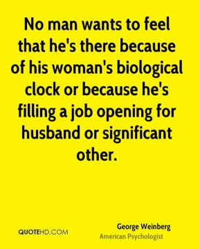 George Weinberg - No man wants to feel that he's there because of his woman's biological clock or because he's filling a job opening for husband or significant other.
