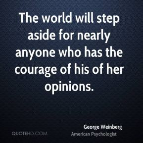 George Weinberg - The world will step aside for nearly anyone who has the courage of his of her opinions.