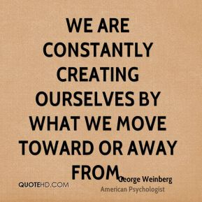 We are constantly creating ourselves by what we move toward or away from.
