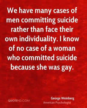We have many cases of men committing suicide rather than face their own individuality. I know of no case of a woman who committed suicide because she was gay.