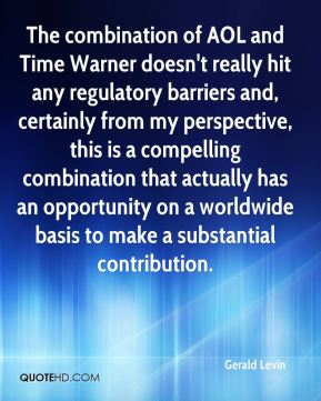 The combination of AOL and Time Warner doesn't really hit any regulatory barriers and, certainly from my perspective, this is a compelling combination that actually has an opportunity on a worldwide basis to make a substantial contribution.