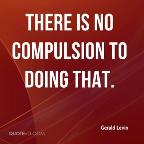 there is no compulsion to doing that.