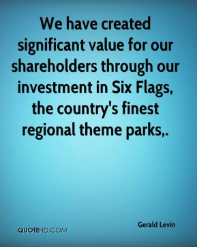 We have created significant value for our shareholders through our investment in Six Flags, the country's finest regional theme parks.