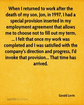 When I returned to work after the death of my son, Jon, in 1997, I had a special provision inserted in my employment agreement that allows me to choose not to fill out my term, ... I felt that once my work was completed and I was satisfied with the company's direction and progress, I'd invoke that provision... That time has arrived.