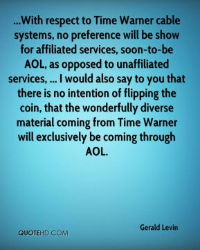 ...With respect to Time Warner cable systems, no preference will be show for affiliated services, soon-to-be AOL, as opposed to unaffiliated services, ... I would also say to you that there is no intention of flipping the coin, that the wonderfully diverse material coming from Time Warner will exclusively be coming through AOL.