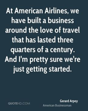 At American Airlines, we have built a business around the love of travel that has lasted three quarters of a century. And I'm pretty sure we're just getting started.