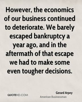 However, the economics of our business continued to deteriorate. We barely escaped bankruptcy a year ago, and in the aftermath of that escape we had to make some even tougher decisions.