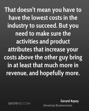 That doesn't mean you have to have the lowest costs in the industry to succeed. But you need to make sure the activities and product attributes that increase your costs above the other guy bring in at least that much more in revenue, and hopefully more.