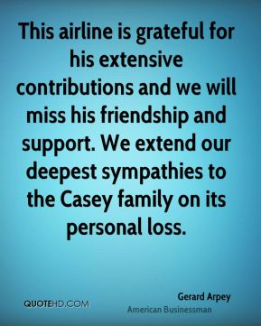 This airline is grateful for his extensive contributions and we will miss his friendship and support. We extend our deepest sympathies to the Casey family on its personal loss.