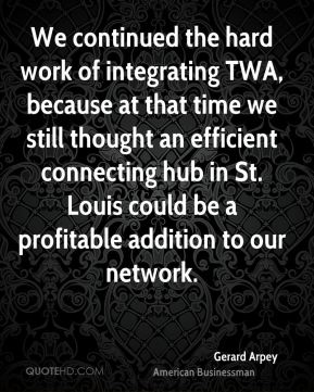 We continued the hard work of integrating TWA, because at that time we still thought an efficient connecting hub in St. Louis could be a profitable addition to our network.