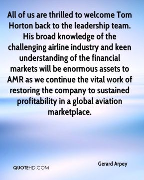 All of us are thrilled to welcome Tom Horton back to the leadership team. His broad knowledge of the challenging airline industry and keen understanding of the financial markets will be enormous assets to AMR as we continue the vital work of restoring the company to sustained profitability in a global aviation marketplace.