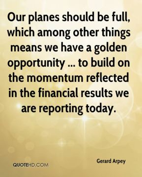 Our planes should be full, which among other things means we have a golden opportunity ... to build on the momentum reflected in the financial results we are reporting today.