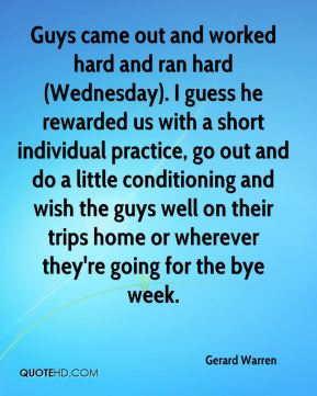 Gerard Warren - Guys came out and worked hard and ran hard (Wednesday). I guess he rewarded us with a short individual practice, go out and do a little conditioning and wish the guys well on their trips home or wherever they're going for the bye week.