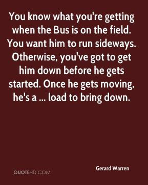 Gerard Warren - You know what you're getting when the Bus is on the field. You want him to run sideways. Otherwise, you've got to get him down before he gets started. Once he gets moving, he's a ... load to bring down.