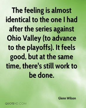 Glenn Wilson - The feeling is almost identical to the one I had after the series against Ohio Valley (to advance to the playoffs). It feels good, but at the same time, there's still work to be done.