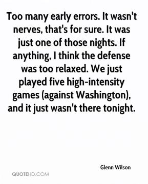 Glenn Wilson - Too many early errors. It wasn't nerves, that's for sure. It was just one of those nights. If anything, I think the defense was too relaxed. We just played five high-intensity games (against Washington), and it just wasn't there tonight.