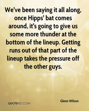 Glenn Wilson - We've been saying it all along, once Hipps' bat comes around, it's going to give us some more thunder at the bottom of the lineup. Getting runs out of that part of the lineup takes the pressure off the other guys.