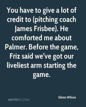 Glenn Wilson - You have to give a lot of credit to (pitching coach James Frisbee). He comforted me about Palmer. Before the game, Friz said we've got our liveliest arm starting the game.