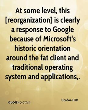 At some level, this [reorganization] is clearly a response to Google because of Microsoft's historic orientation around the fat client and traditional operating system and applications.
