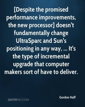 Gordon Haff - [Despite the promised performance improvements, the new processor] doesn't fundamentally change UltraSparc and Sun's positioning in any way, ... It's the type of incremental upgrade that computer makers sort of have to deliver.