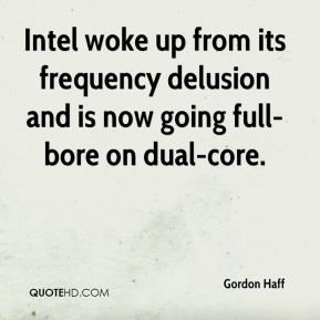 Gordon Haff - Intel woke up from its frequency delusion and is now going full-bore on dual-core.