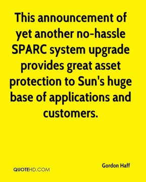 Gordon Haff - This announcement of yet another no-hassle SPARC system upgrade provides great asset protection to Sun's huge base of applications and customers.