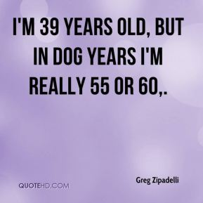 Greg Zipadelli - I'm 39 years old, but in dog years I'm really 55 or 60.