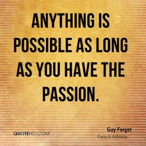 Anything is possible as long as you have the passion.