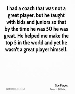 I had a coach that was not a great player, but he taught with kids and juniors so that by the time he was 50 he was great. He helped me make the top 5 in the world and yet he wasn't a great player himself.