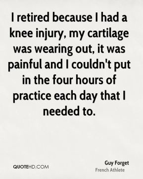 Guy Forget - I retired because I had a knee injury, my cartilage was wearing out, it was painful and I couldn't put in the four hours of practice each day that I needed to.