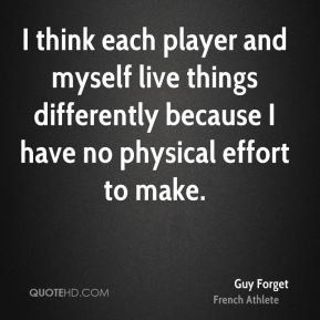 I think each player and myself live things differently because I have no physical effort to make.