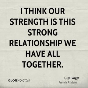 I think our strength is this strong relationship we have all together.