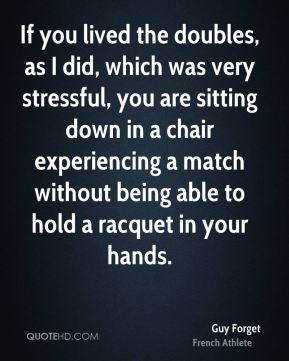 Guy Forget - If you lived the doubles, as I did, which was very stressful, you are sitting down in a chair experiencing a match without being able to hold a racquet in your hands.