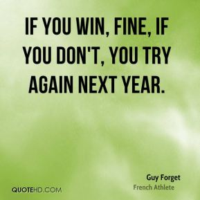 If you win, fine, if you don't, you try again next year.