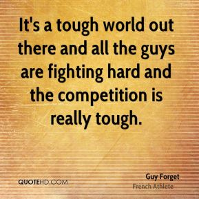 It's a tough world out there and all the guys are fighting hard and the competition is really tough.