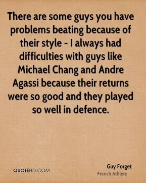 There are some guys you have problems beating because of their style - I always had difficulties with guys like Michael Chang and Andre Agassi because their returns were so good and they played so well in defence.