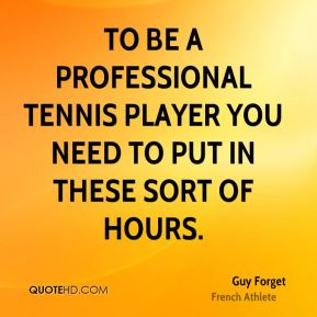 Guy Forget - To be a professional tennis player you need to put in these sort of hours.