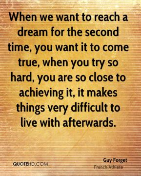 When we want to reach a dream for the second time, you want it to come true, when you try so hard, you are so close to achieving it, it makes things very difficult to live with afterwards.