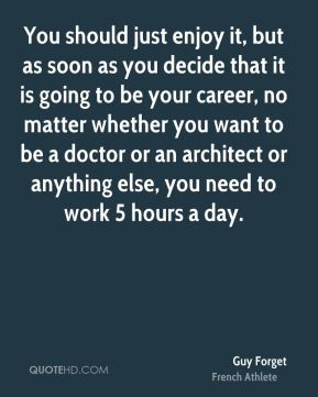 You should just enjoy it, but as soon as you decide that it is going to be your career, no matter whether you want to be a doctor or an architect or anything else, you need to work 5 hours a day.