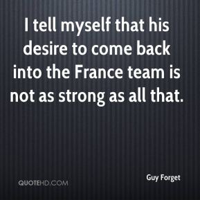 Guy Forget - I tell myself that his desire to come back into the France team is not as strong as all that.