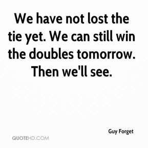 Guy Forget - We have not lost the tie yet. We can still win the doubles tomorrow. Then we'll see.
