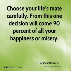 Choose your life's mate carefully. From this one decision will come 90 percent of all your happiness or misery.