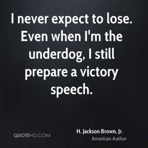 I never expect to lose. Even when I'm the underdog, I still prepare a victory speech.