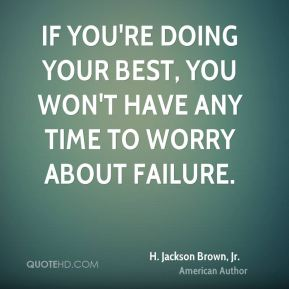 If you're doing your best, you won't have any time to worry about failure.
